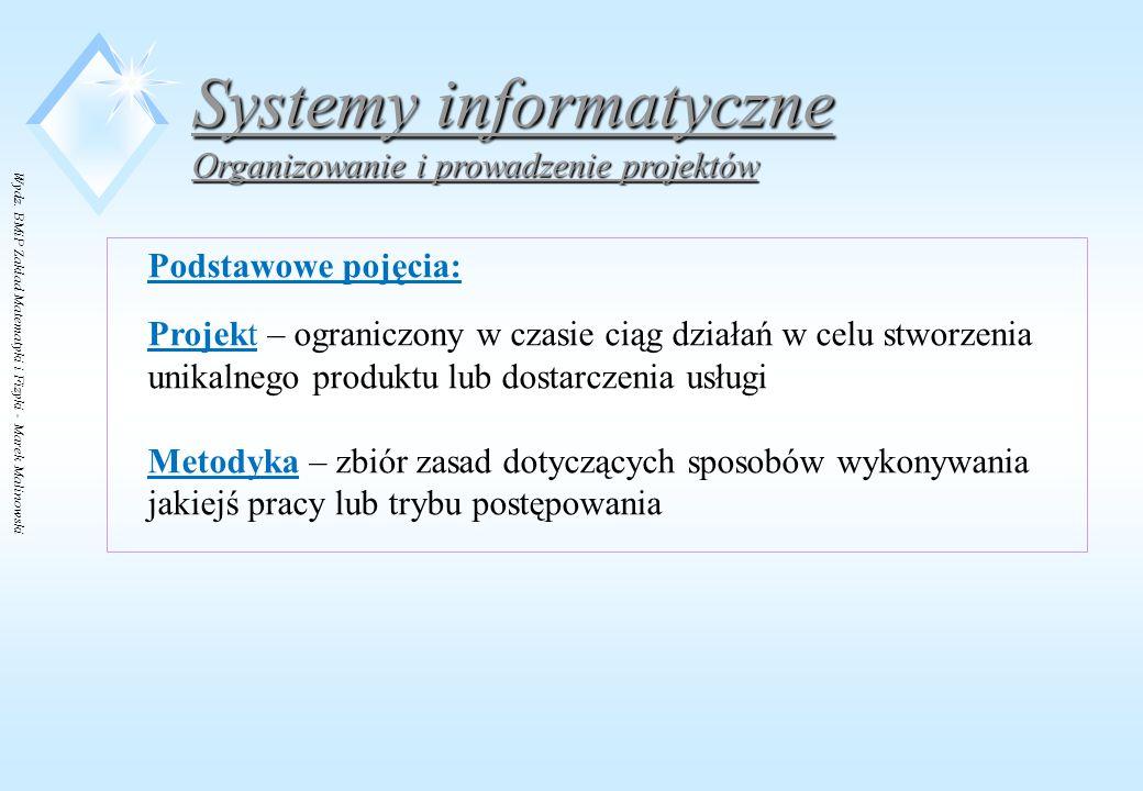 Wydz. BMiP Zakład Matematyki i Fizyki - Marek Malinowski Systemy informatyczne Organizowanie i prowadzenie projektów Podstawowe pojęcia: Projekt – ogr
