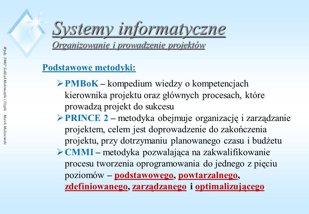 Wydz. BMiP Zakład Matematyki i Fizyki - Marek Malinowski Systemy informatyczne Organizowanie i prowadzenie projektów Podstawowe metodyki:  PMBoK – ko