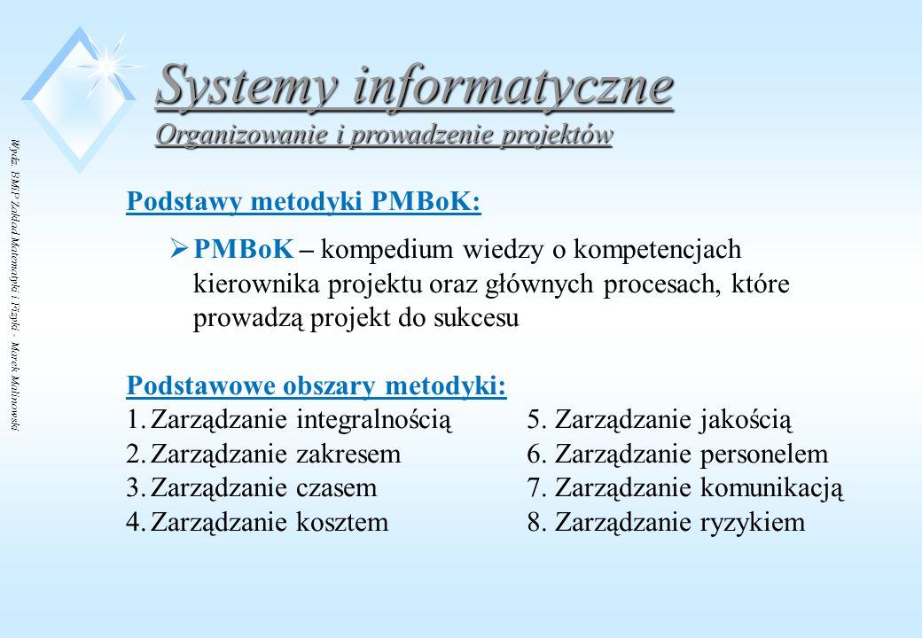 Wydz. BMiP Zakład Matematyki i Fizyki - Marek Malinowski Systemy informatyczne Organizowanie i prowadzenie projektów Podstawy metodyki PMBoK:  PMBoK