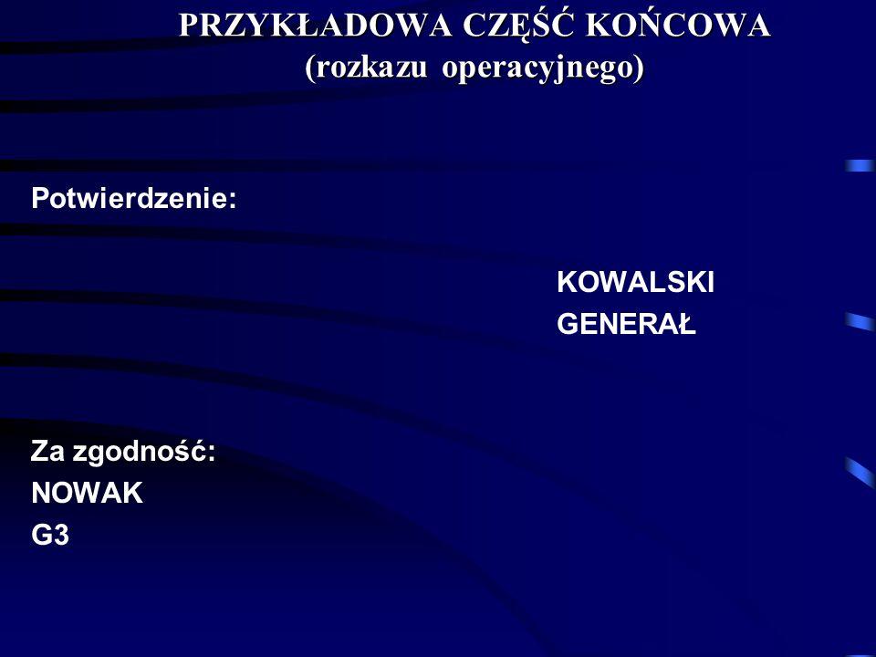 Potwierdzenie: KOWALSKI GENERAŁ Za zgodność: NOWAK G3 PRZYKŁADOWA CZĘŚĆ KOŃCOWA (rozkazu operacyjnego)