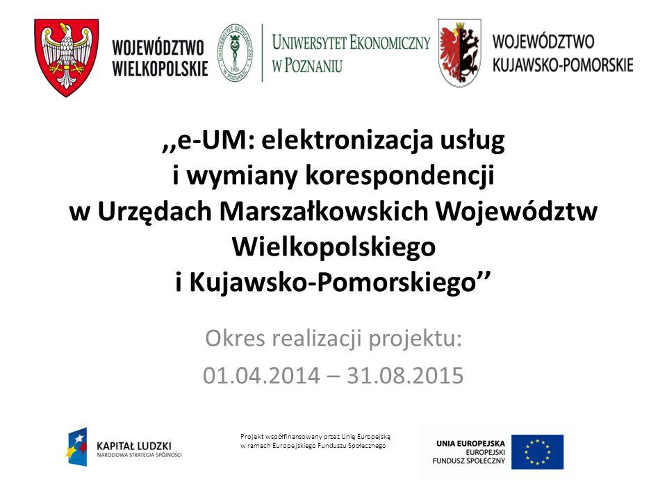 ,,e-UM: elektronizacja usług i wymiany korespondencji w Urzędach Marszałkowskich Województw Wielkopolskiego i Kujawsko-Pomorskiego'' Okres realizacji projektu: 01.04.2014 – 31.08.2015 Projekt współfinansowany przez Unię Europejską w ramach Europejskiego Funduszu Społecznego