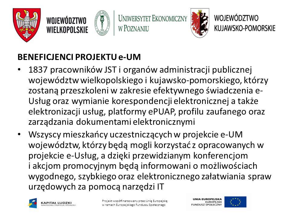 Projekt współfinansowany przez Unię Europejską w ramach Europejskiego Funduszu Społecznego BENEFICJENCI PROJEKTU e-UM 1837 pracowników JST i organów administracji publicznej województw wielkopolskiego i kujawsko-pomorskiego, którzy zostaną przeszkoleni w zakresie efektywnego świadczenia e- Usług oraz wymianie korespondencji elektronicznej a także elektronizacji usług, platformy ePUAP, profilu zaufanego oraz zarządzania dokumentami elektronicznymi Wszyscy mieszkańcy uczestniczących w projekcie e-UM województw, którzy będą mogli korzystać z opracowanych w projekcie e-Usług, a dzięki przewidzianym konferencjom i akcjom promocyjnym będą informowani o możliwościach wygodnego, szybkiego oraz elektronicznego załatwiania spraw urzędowych za pomocą narzędzi IT