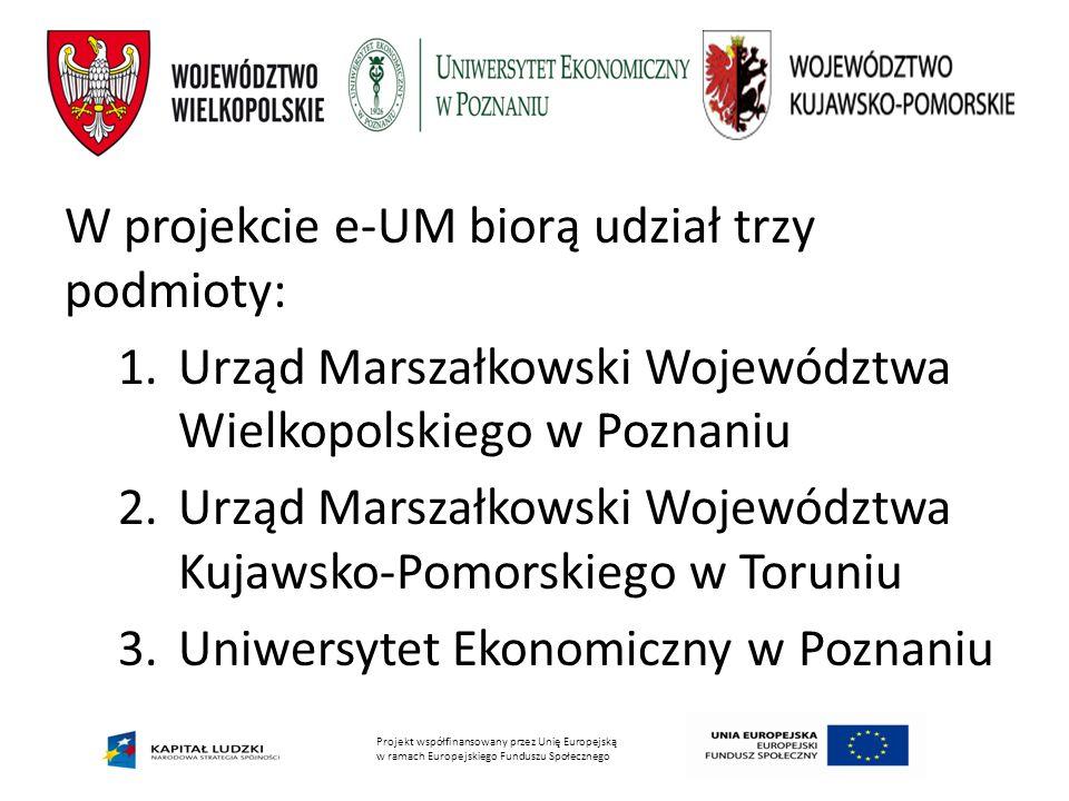 Projekt współfinansowany przez Unię Europejską w ramach Europejskiego Funduszu Społecznego W projekcie e-UM biorą udział trzy podmioty: 1.Urząd Marszałkowski Województwa Wielkopolskiego w Poznaniu 2.Urząd Marszałkowski Województwa Kujawsko-Pomorskiego w Toruniu 3.Uniwersytet Ekonomiczny w Poznaniu