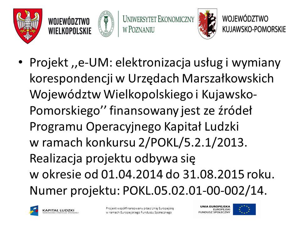 Projekt współfinansowany przez Unię Europejską w ramach Europejskiego Funduszu Społecznego Projekt,,e-UM: elektronizacja usług i wymiany korespondencji w Urzędach Marszałkowskich Województw Wielkopolskiego i Kujawsko- Pomorskiego'' finansowany jest ze źródeł Programu Operacyjnego Kapitał Ludzki w ramach konkursu 2/POKL/5.2.1/2013.