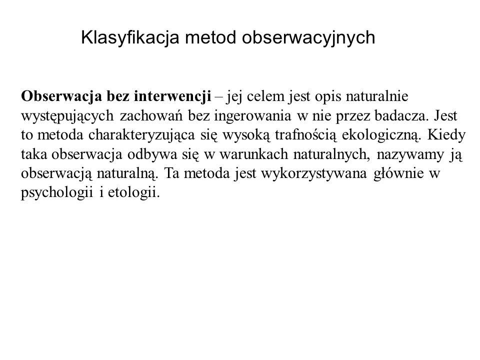 Klasyfikacja metod obserwacyjnych Obserwacja bez interwencji – jej celem jest opis naturalnie występujących zachowań bez ingerowania w nie przez badac
