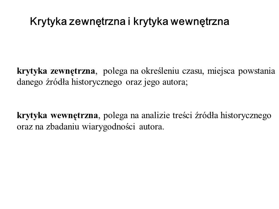 Krytyka zewnętrzna i krytyka wewnętrzna krytyka zewnętrzna, polega na określeniu czasu, miejsca powstania danego źródła historycznego oraz jego autora