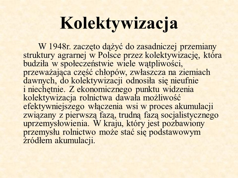 Kolektywizacja W 1948r. zaczęto dążyć do zasadniczej przemiany struktury agrarnej w Polsce przez kolektywizację, która budziła w społeczeństwie wiele