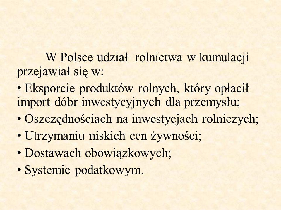 W Polsce udział rolnictwa w kumulacji przejawiał się w: Eksporcie produktów rolnych, który opłacił import dóbr inwestycyjnych dla przemysłu; Oszczędno