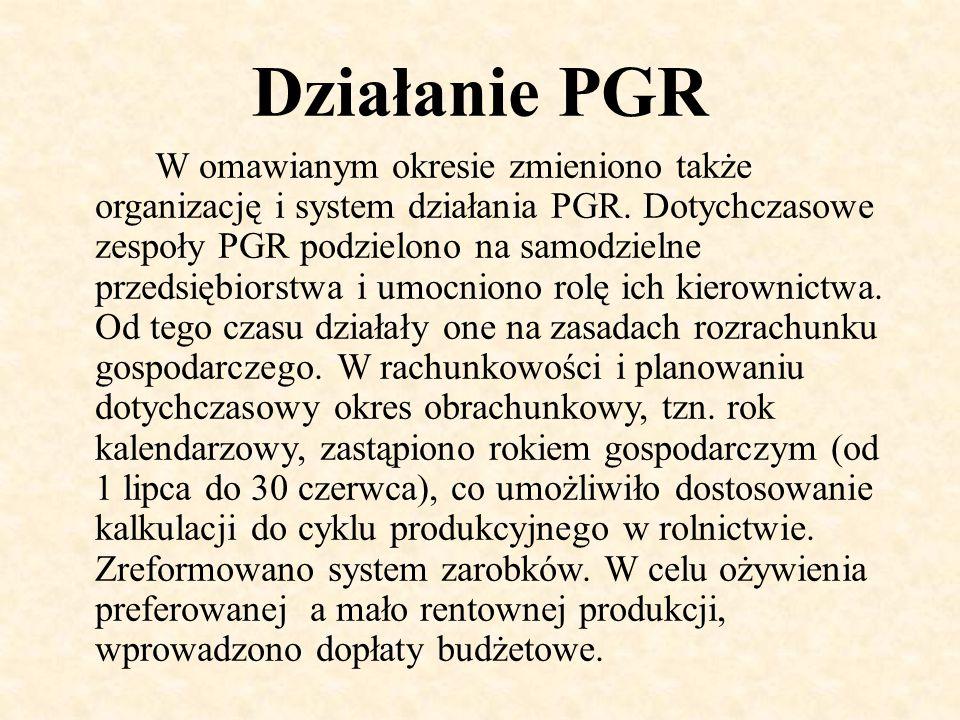Działanie PGR W omawianym okresie zmieniono także organizację i system działania PGR. Dotychczasowe zespoły PGR podzielono na samodzielne przedsiębior