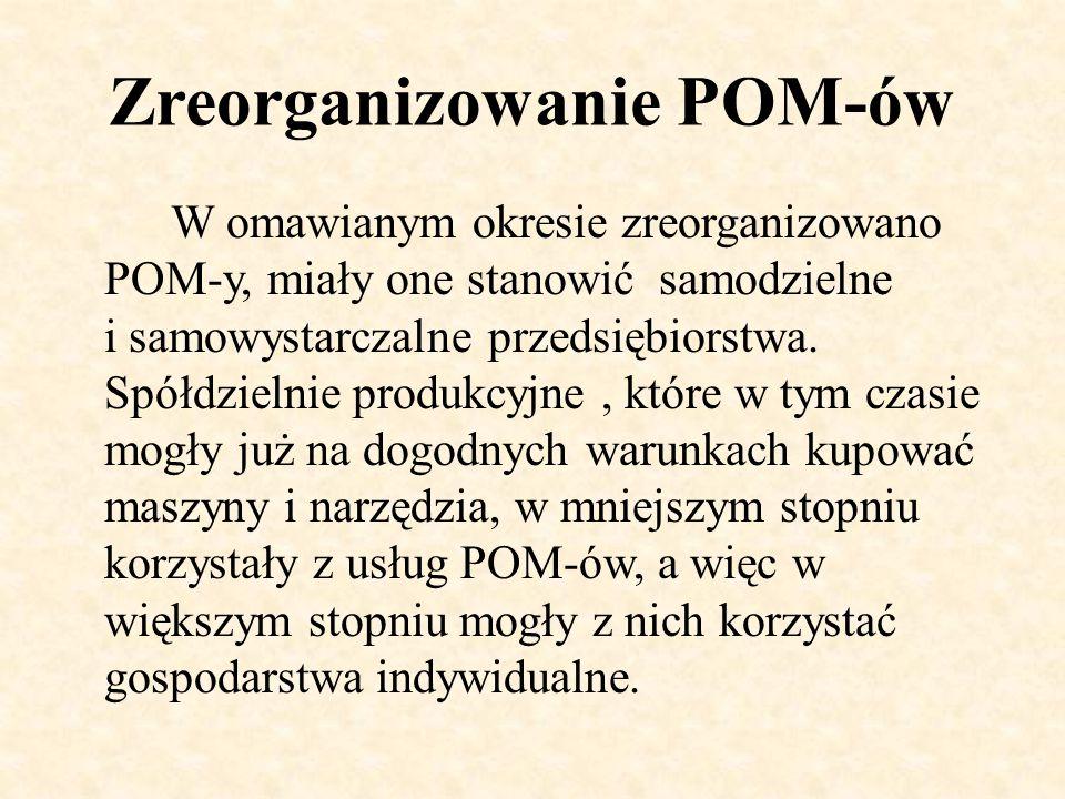 Zreorganizowanie POM-ów W omawianym okresie zreorganizowano POM-y, miały one stanowić samodzielne i samowystarczalne przedsiębiorstwa. Spółdzielnie pr
