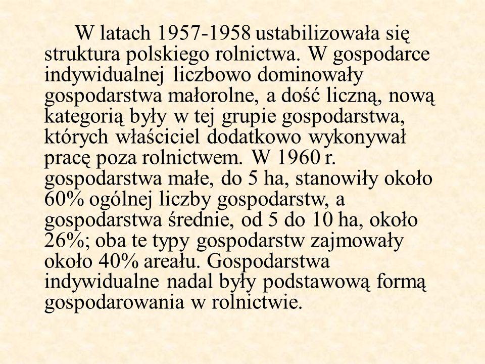 W latach 1957-1958 ustabilizowała się struktura polskiego rolnictwa. W gospodarce indywidualnej liczbowo dominowały gospodarstwa małorolne, a dość lic