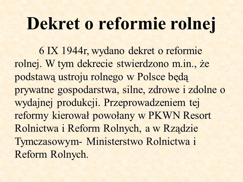 Dekret o reformie rolnej 6 IX 1944r, wydano dekret o reformie rolnej. W tym dekrecie stwierdzono m.in., że podstawą ustroju rolnego w Polsce będą pryw