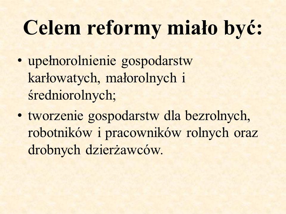 Celem reformy miało być: upełnorolnienie gospodarstw karłowatych, małorolnych i średniorolnych; tworzenie gospodarstw dla bezrolnych, robotników i pra