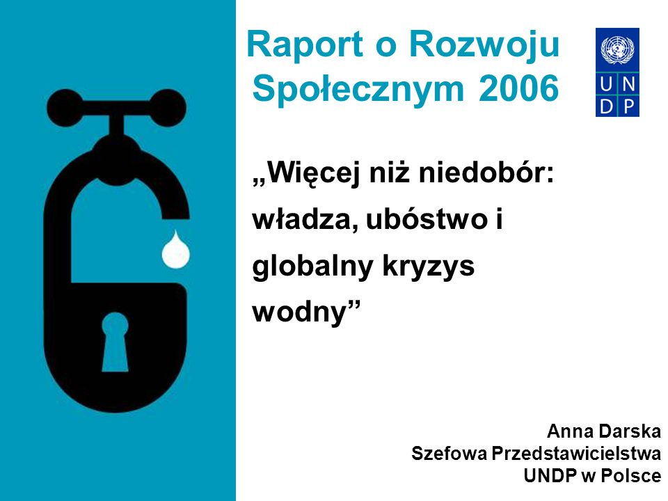 """Raport o Rozwoju Społecznym 2006 """"Więcej niż niedobór: władza, ubóstwo i globalny kryzys wodny"""" Anna Darska Szefowa Przedstawicielstwa UNDP w Polsce"""