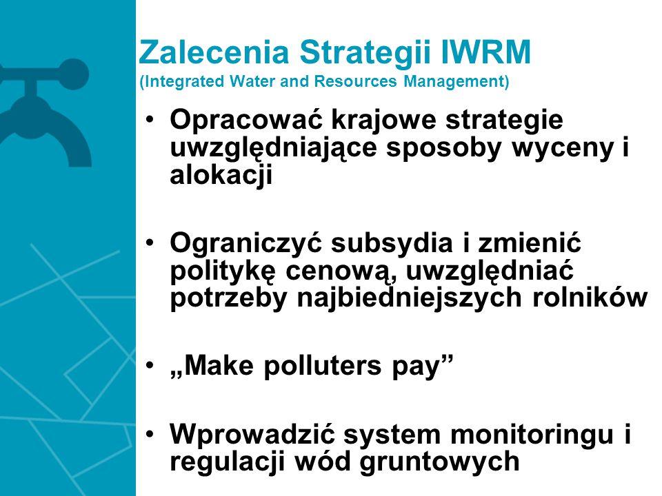 Zalecenia Strategii IWRM (Integrated Water and Resources Management) Opracować krajowe strategie uwzględniające sposoby wyceny i alokacji Ograniczyć s