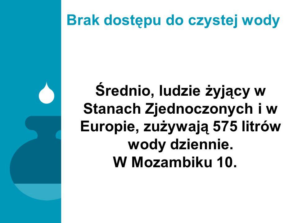 Brak dostępu do czystej wody Średnio, ludzie żyjący w Stanach Zjednoczonych i w Europie, zużywają 575 litrów wody dziennie. W Mozambiku 10.