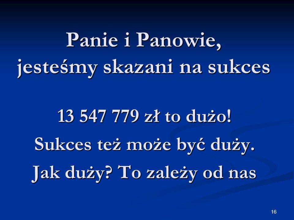 16 Panie i Panowie, jesteśmy skazani na sukces 13 547 779 zł to dużo.
