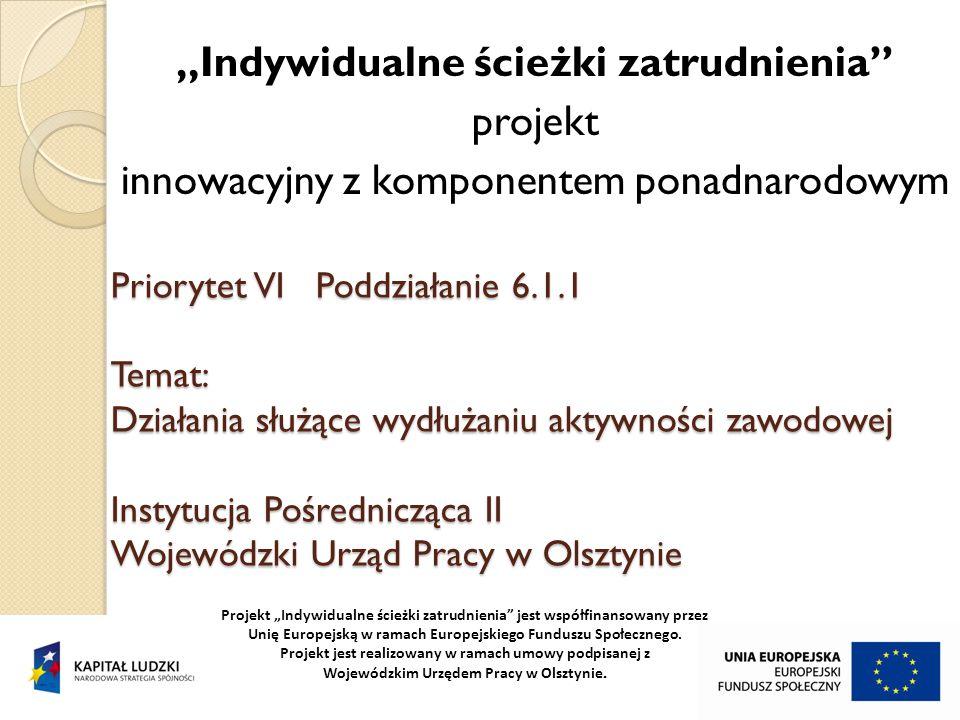 """Priorytet VI Poddziałanie 6.1.1 Temat: Działania służące wydłużaniu aktywności zawodowej Instytucja Pośrednicząca II Wojewódzki Urząd Pracy w Olsztynie """"Indywidualne ścieżki zatrudnienia projekt innowacyjny z komponentem ponadnarodowym Projekt """"Indywidualne ścieżki zatrudnienia jest współfinansowany przez Unię Europejską w ramach Europejskiego Funduszu Społecznego."""