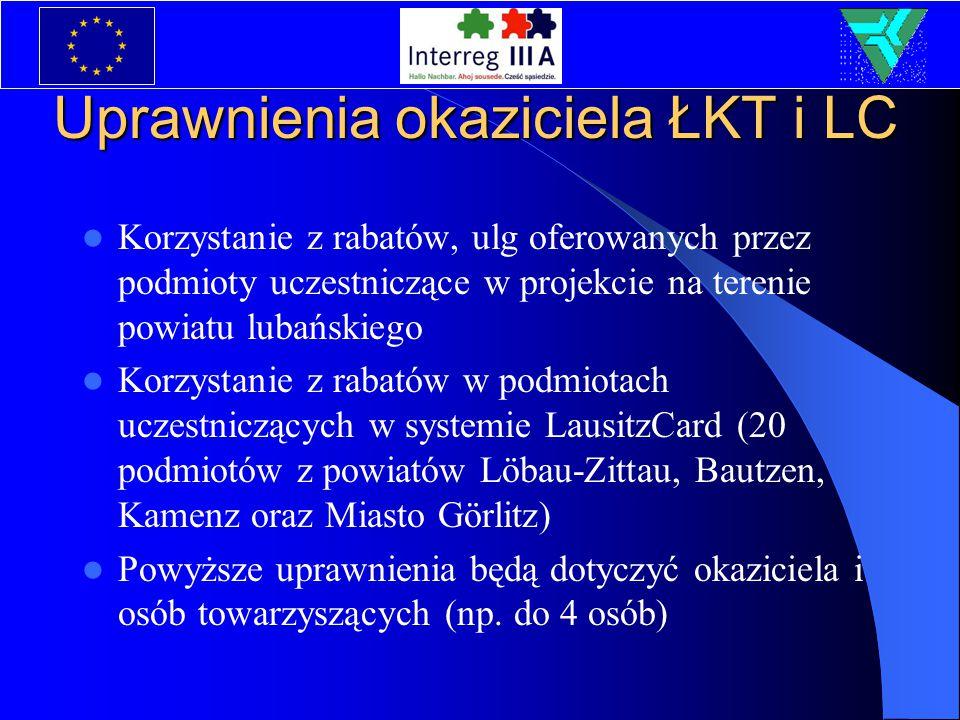 Uprawnienia okaziciela ŁKT i LC Korzystanie z rabatów, ulg oferowanych przez podmioty uczestniczące w projekcie na terenie powiatu lubańskiego Korzystanie z rabatów w podmiotach uczestniczących w systemie LausitzCard (20 podmiotów z powiatów Löbau-Zittau, Bautzen, Kamenz oraz Miasto Görlitz) Powyższe uprawnienia będą dotyczyć okaziciela i osób towarzyszących (np.