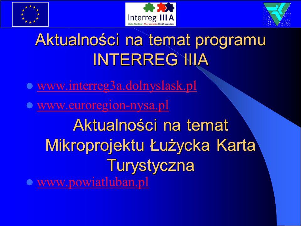 Aktualności na temat programu INTERREG IIIA www.interreg3a.dolnyslask.pl www.euroregion-nysa.pl www.powiatluban.pl Aktualności na temat Mikroprojektu Łużycka Karta Turystyczna