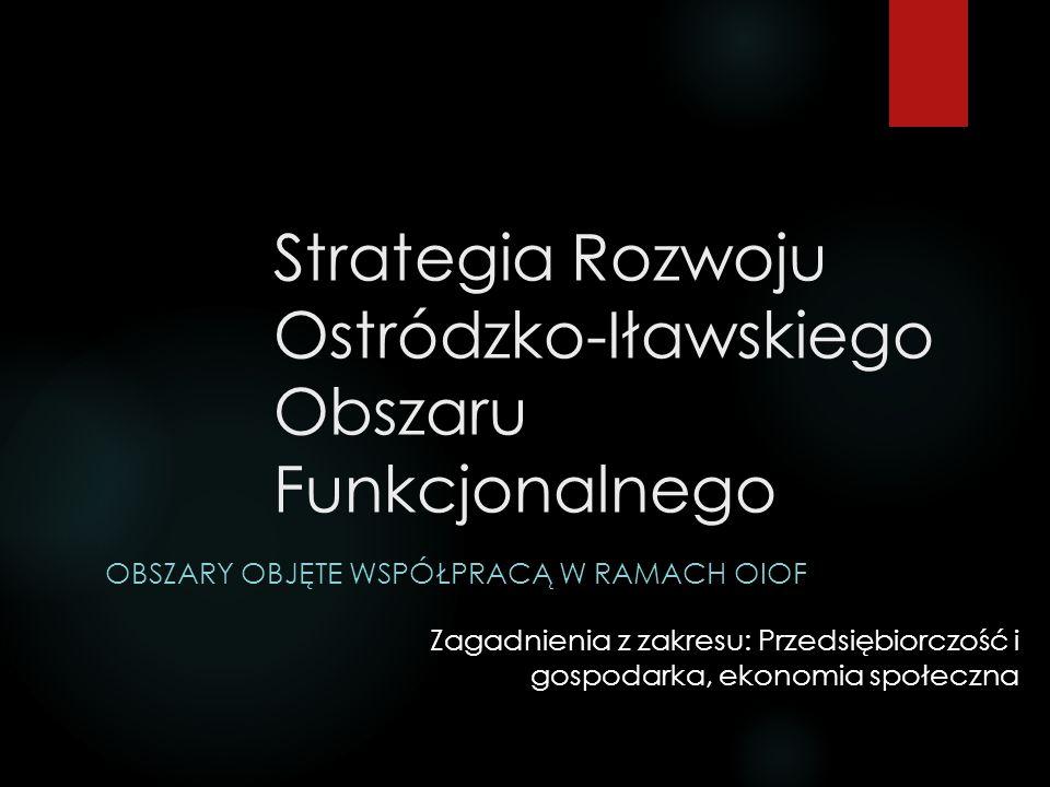 Strategia Rozwoju Ostródzko-Iławskiego Obszaru Funkcjonalnego OBSZARY OBJĘTE WSPÓŁPRACĄ W RAMACH OIOF Zagadnienia z zakresu: Przedsiębiorczość i gospodarka, ekonomia społeczna