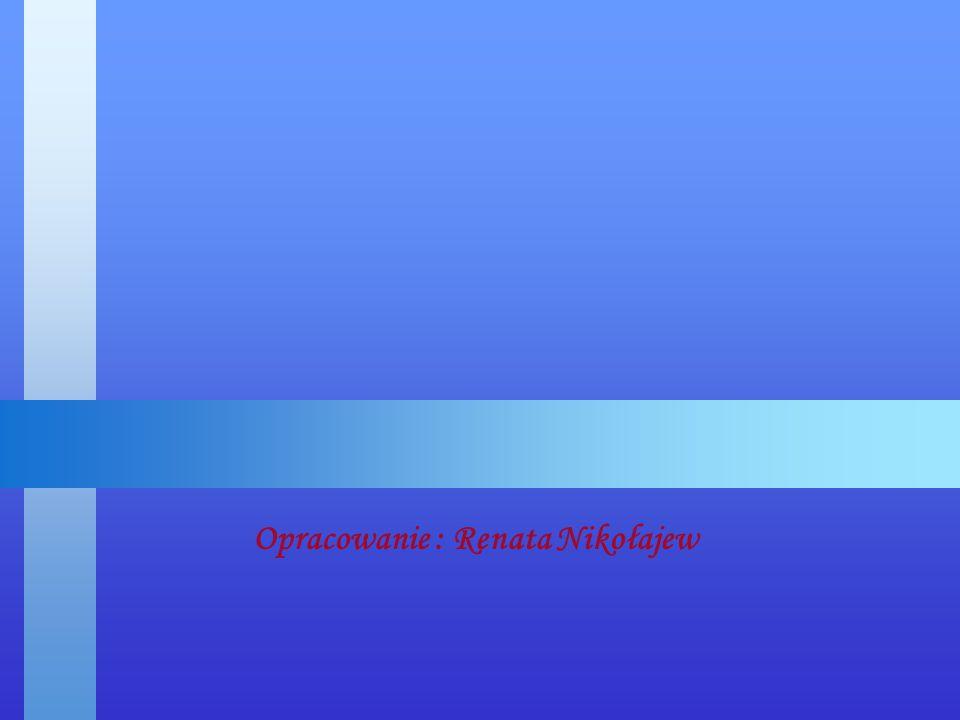 Opracowanie : Renata Nikołajew