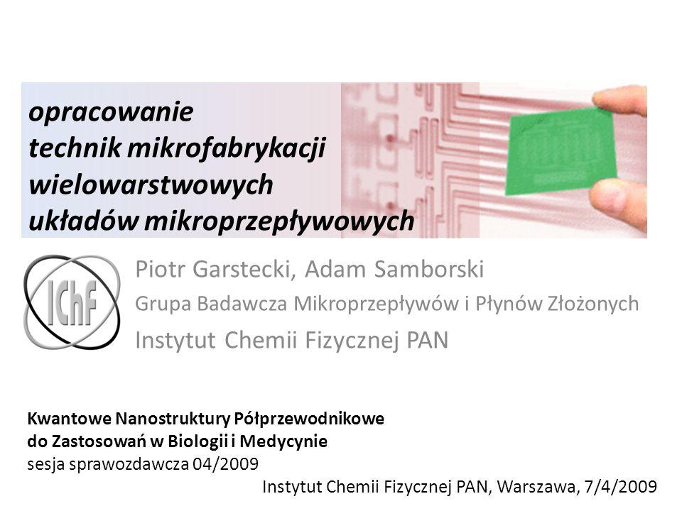 opracowanie technik mikrofabrykacji wielowarstwowych układów mikroprzepływowych Piotr Garstecki, Adam Samborski Grupa Badawcza Mikroprzepływów i Płynó