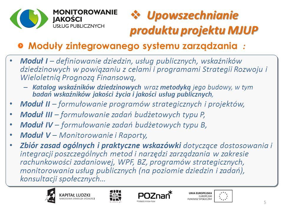 Moduł I – definiowanie dziedzin, usług publicznych, wskaźników dziedzinowych w powiązaniu z celami i programami Strategii Rozwoju i Wieloletnią Prognozą Finansową, – Katalog wskaźników dziedzinowych wraz metodyką jego budowy, w tym badań wskaźników jakości życia i jakości usług publicznych, Moduł II – formułowanie programów strategicznych i projektów, Moduł III – formułowanie zadań budżetowych typu P, Moduł IV – formułowanie zadań budżetowych typu B, Moduł V – Monitorowanie i Raporty, Zbiór zasad ogólnych i praktyczne wskazówki dotyczące dostosowania i integracji poszczególnych metod i narzędzi zarządzania w zakresie rachunkowości zadaniowej, WPF, BZ, programów strategicznych, monitorowania usług publicznych (na poziomie dziedzin i zadań), konsultacji społecznych… Moduł I – definiowanie dziedzin, usług publicznych, wskaźników dziedzinowych w powiązaniu z celami i programami Strategii Rozwoju i Wieloletnią Prognozą Finansową, – Katalog wskaźników dziedzinowych wraz metodyką jego budowy, w tym badań wskaźników jakości życia i jakości usług publicznych, Moduł II – formułowanie programów strategicznych i projektów, Moduł III – formułowanie zadań budżetowych typu P, Moduł IV – formułowanie zadań budżetowych typu B, Moduł V – Monitorowanie i Raporty, Zbiór zasad ogólnych i praktyczne wskazówki dotyczące dostosowania i integracji poszczególnych metod i narzędzi zarządzania w zakresie rachunkowości zadaniowej, WPF, BZ, programów strategicznych, monitorowania usług publicznych (na poziomie dziedzin i zadań), konsultacji społecznych… Moduły zintegrowanego systemu zarządzania : 5  Upowszechnianie produktu projektu MJUP