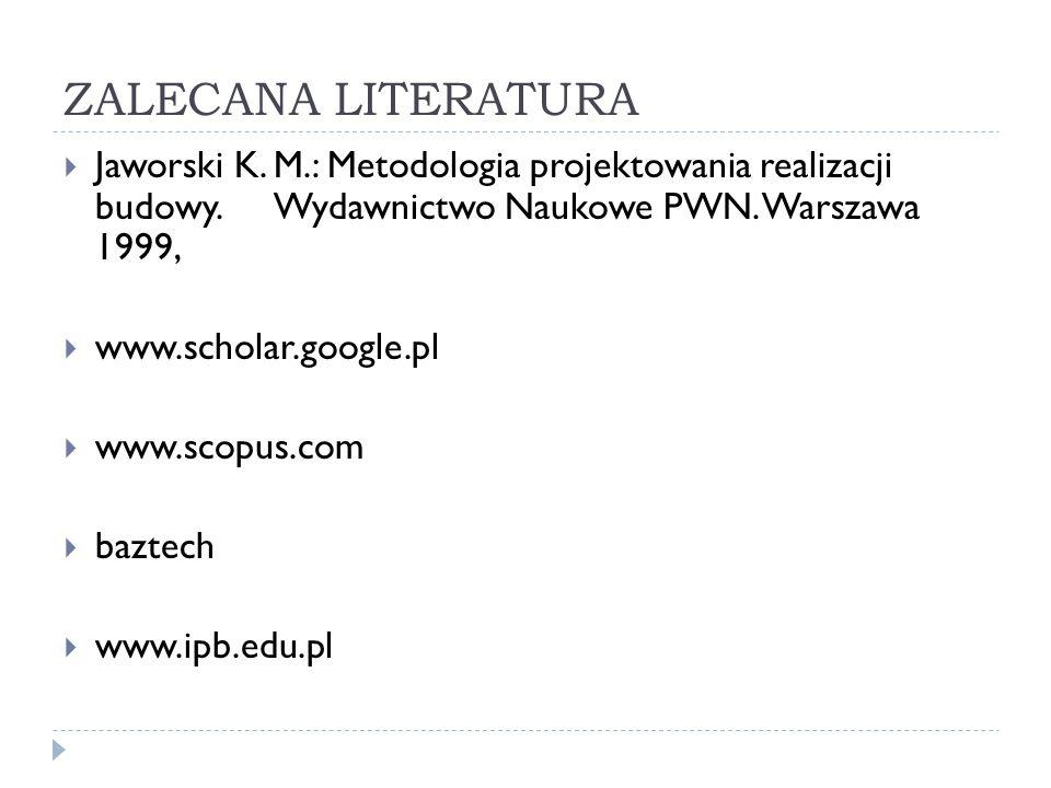 ZALECANA LITERATURA  Jaworski K. M.: Metodologia projektowania realizacji budowy. Wydawnictwo Naukowe PWN. Warszawa 1999,  www.scholar.google.pl  w