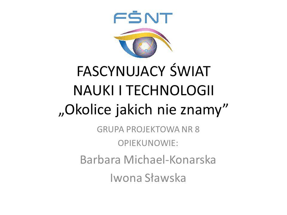 """FASCYNUJACY ŚWIAT NAUKI I TECHNOLOGII """"Okolice jakich nie znamy GRUPA PROJEKTOWA NR 8 OPIEKUNOWIE: Barbara Michael-Konarska Iwona Sławska"""