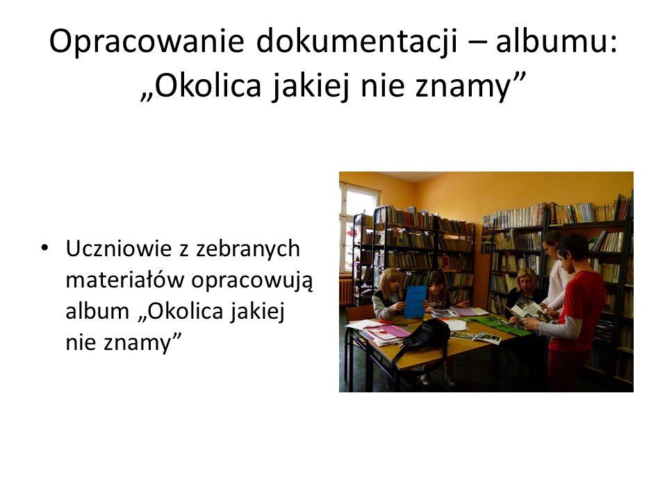 """Opracowanie dokumentacji – albumu: """"Okolica jakiej nie znamy Uczniowie z zebranych materiałów opracowują album """"Okolica jakiej nie znamy"""
