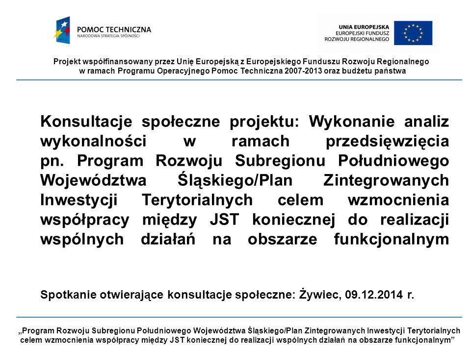 """Projekt współfinansowany przez Unię Europejską z Europejskiego Funduszu Rozwoju Regionalnego w ramach Programu Operacyjnego Pomoc Techniczna 2007-2013 oraz budżetu państwa """"Program Rozwoju Subregionu Południowego Województwa Śląskiego/Plan Zintegrowanych Inwestycji Terytorialnych celem wzmocnienia współpracy między JST koniecznej do realizacji wspólnych działań na obszarze funkcjonalnym Konsultacje społeczne projektu: Wykonanie analiz wykonalności w ramach przedsięwzięcia pn."""