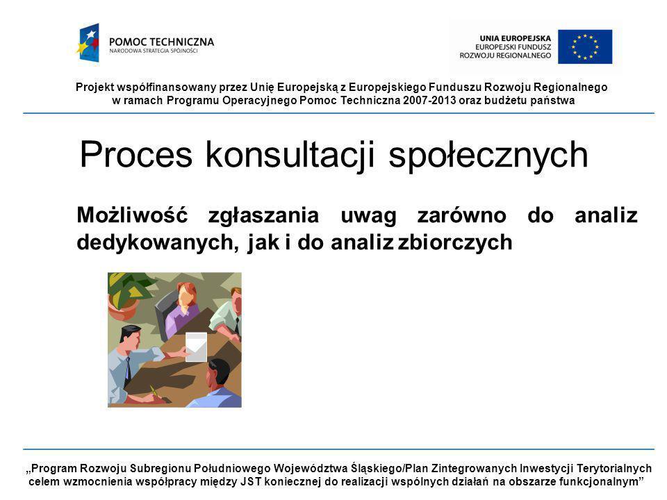"""Projekt współfinansowany przez Unię Europejską z Europejskiego Funduszu Rozwoju Regionalnego w ramach Programu Operacyjnego Pomoc Techniczna 2007-2013 oraz budżetu państwa """"Program Rozwoju Subregionu Południowego Województwa Śląskiego/Plan Zintegrowanych Inwestycji Terytorialnych celem wzmocnienia współpracy między JST koniecznej do realizacji wspólnych działań na obszarze funkcjonalnym Proces konsultacji społecznych Możliwość zgłaszania uwag zarówno do analiz dedykowanych, jak i do analiz zbiorczych"""