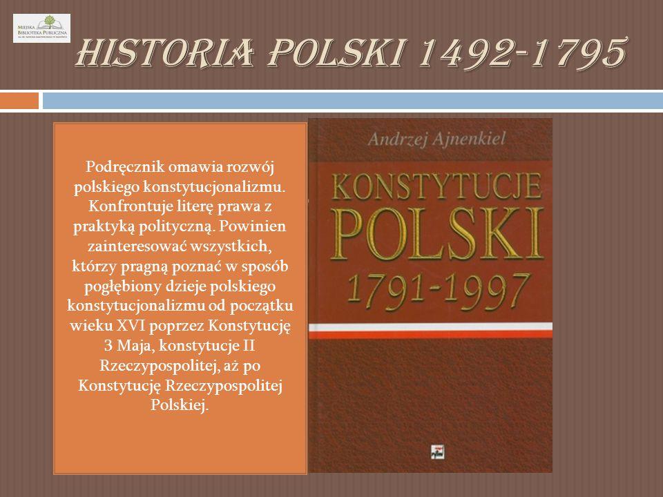 Historia Polski 1492-1795 Podręcznik omawia rozwój polskiego konstytucjonalizmu.
