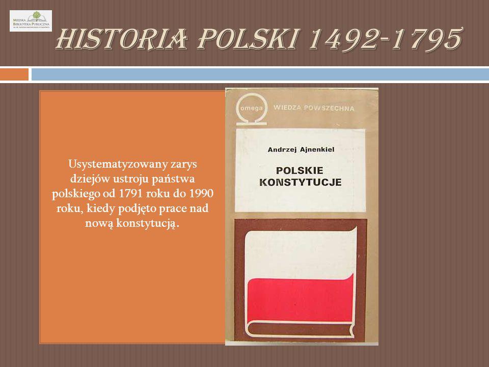 Historia Polski 1492-1795 Usystematyzowany zarys dziejów ustroju państwa polskiego od 1791 roku do 1990 roku, kiedy podjęto prace nad nową konstytucją.