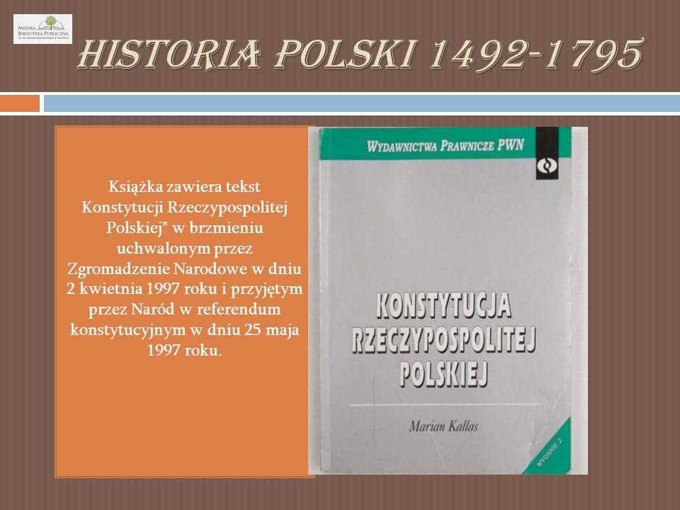 Historia Polski 1492-1795 Książka zawiera tekst Konstytucji Rzeczypospolitej Polskiej w brzmieniu uchwalonym przez Zgromadzenie Narodowe w dniu 2 kwietnia 1997 roku i przyjętym przez Naród w referendum konstytucyjnym w dniu 25 maja 1997 roku.
