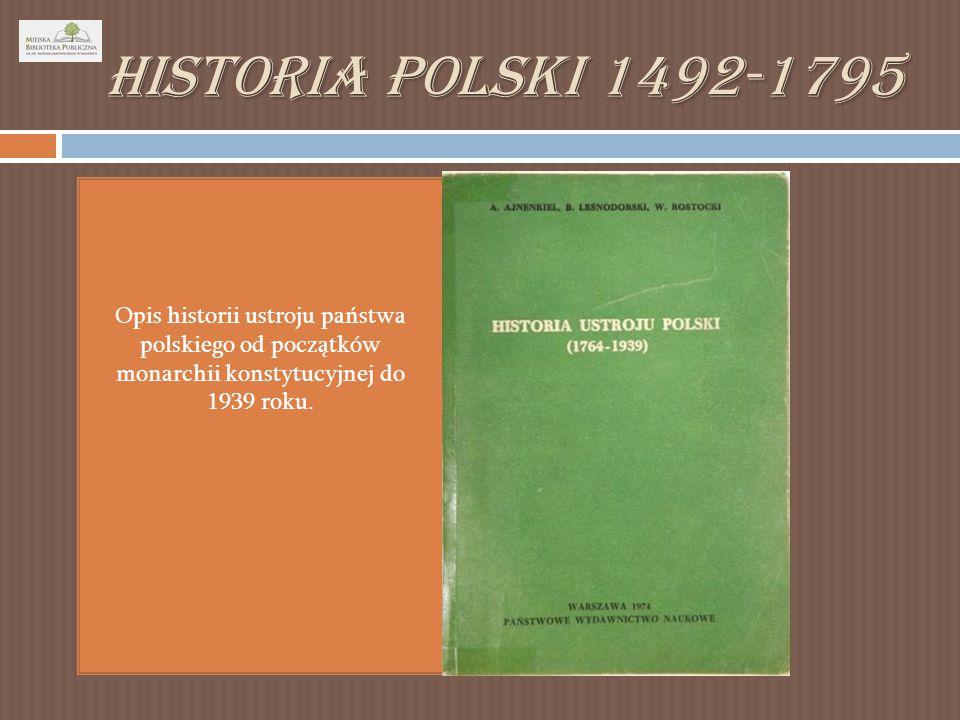 Historia Polski 1492-1795 Opis historii ustroju państwa polskiego od początków monarchii konstytucyjnej do 1939 roku.