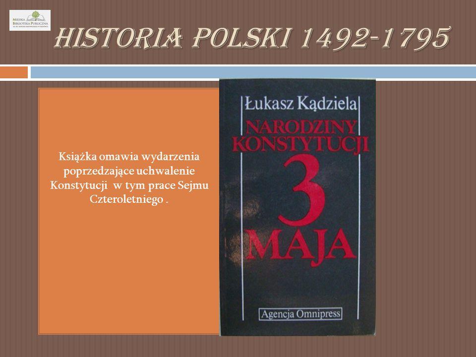Historia Polski 1492-1795 Książka omawia wydarzenia poprzedzające uchwalenie Konstytucji w tym prace Sejmu Czteroletniego.