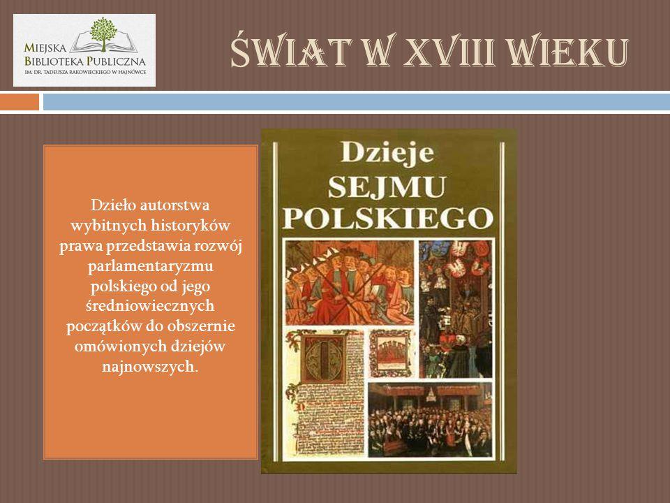 Ś wiat w XVIII wieku Dzieło autorstwa wybitnych historyków prawa przedstawia rozwój parlamentaryzmu polskiego od jego średniowiecznych początków do obszernie omówionych dziejów najnowszych.