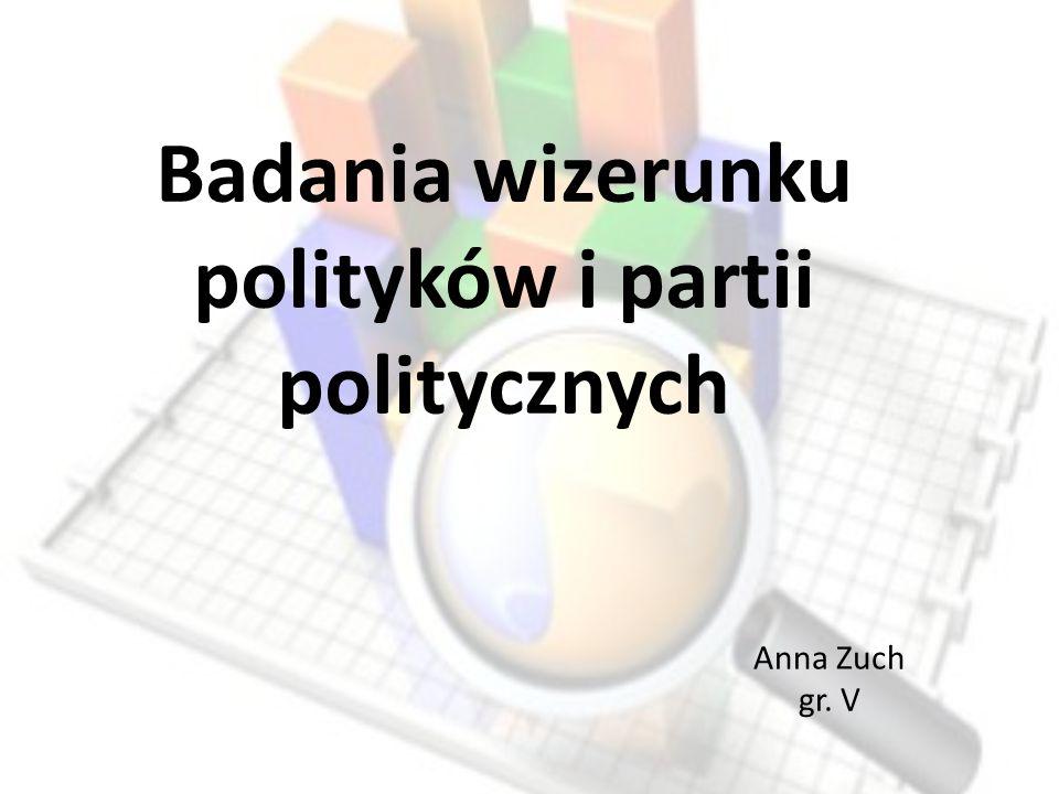 Badania wizerunku polityków i partii politycznych Anna Zuch gr. V