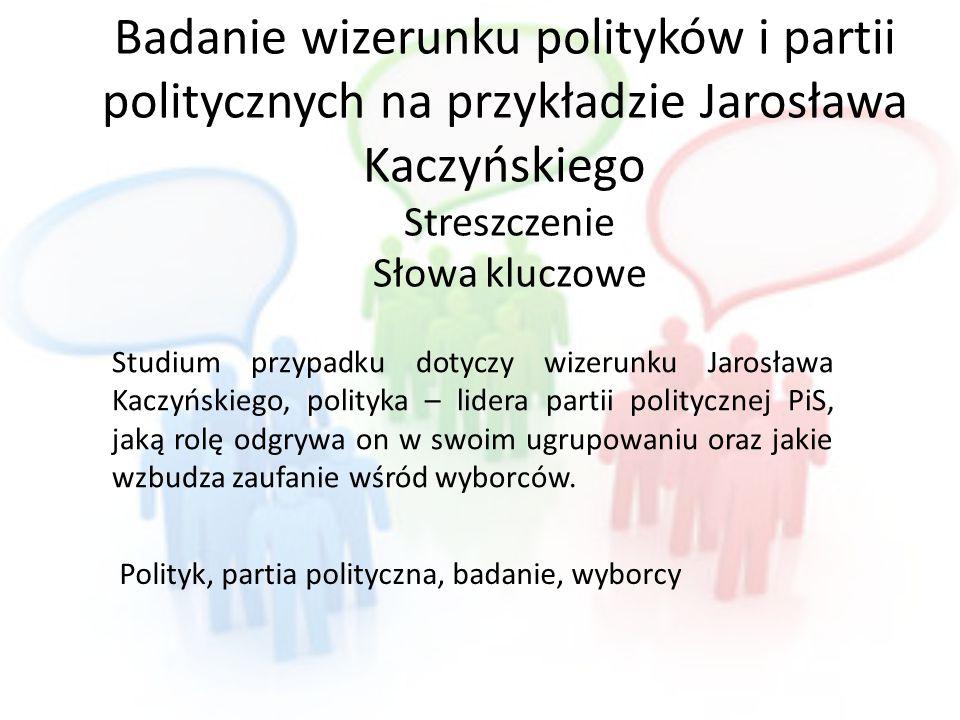 Badanie wizerunku polityków i partii politycznych na przykładzie Jarosława Kaczyńskiego Streszczenie Słowa kluczowe Studium przypadku dotyczy wizerunk