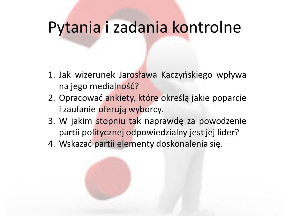 Pytania i zadania kontrolne 1.Jak wizerunek Jarosława Kaczyńskiego wpływa na jego medialność? 2.Opracować ankiety, które określą jakie poparcie i zauf