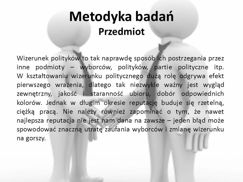 Metodyka badań Przedmiot Wizerunek polityków to tak naprawdę sposób ich postrzegania przez inne podmioty – wyborców, polityków, partie polityczne itp.