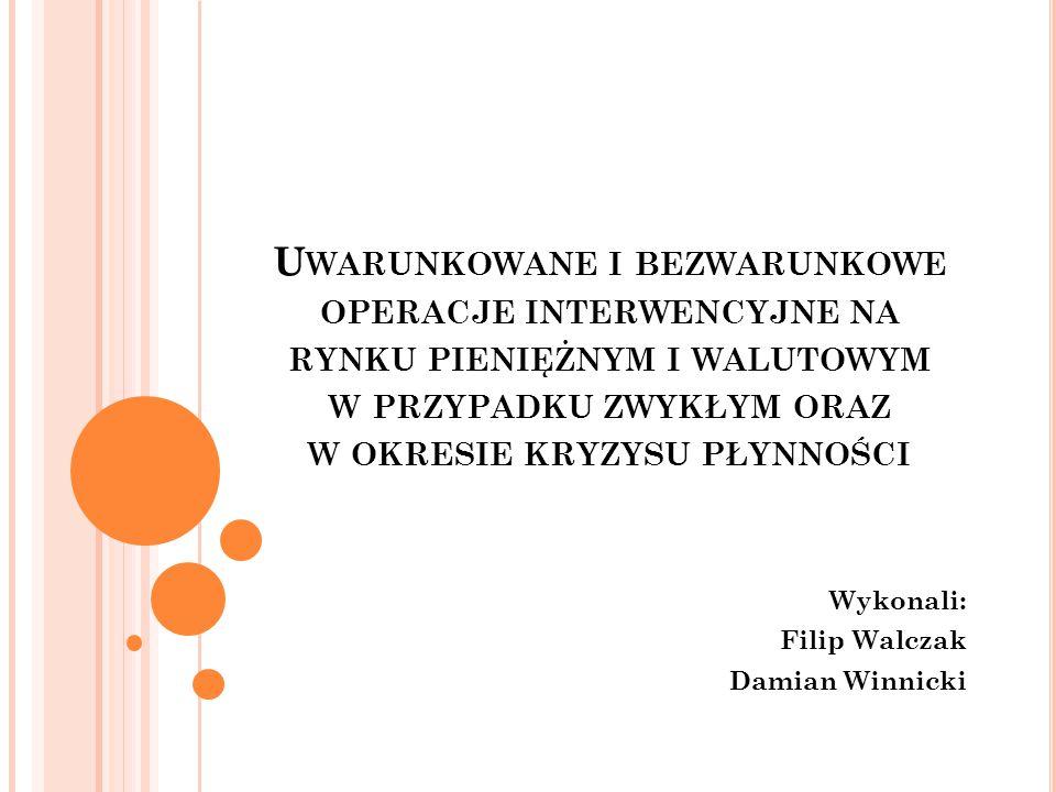U WARUNKOWANE I BEZWARUNKOWE OPERACJE INTERWENCYJNE NA RYNKU PIENIĘŻNYM I WALUTOWYM W PRZYPADKU ZWYKŁYM ORAZ W OKRESIE KRYZYSU PŁYNNOŚCI Wykonali: Filip Walczak Damian Winnicki