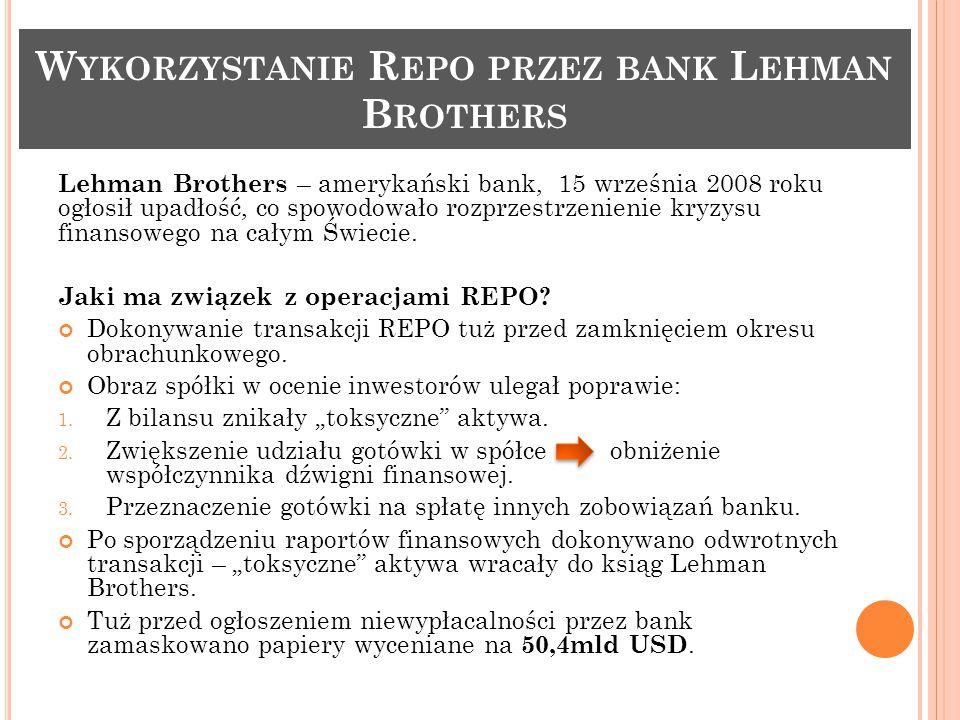 W YKORZYSTANIE R EPO PRZEZ BANK L EHMAN B ROTHERS Lehman Brothers – amerykański bank, 15 września 2008 roku ogłosił upadłość, co spowodowało rozprzestrzenienie kryzysu finansowego na całym Świecie.
