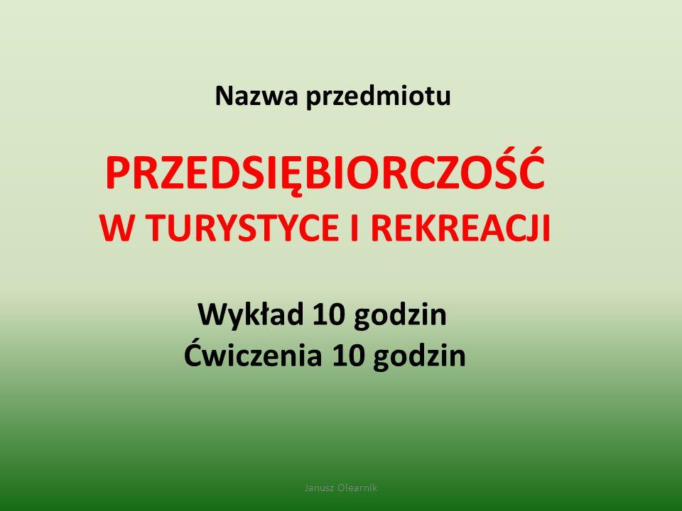 PRZEDSIĘBIORCZOŚĆ W TURYSTYCE I REKREACJI Wykład 10 godzin Ćwiczenia 10 godzin Nazwa przedmiotu Janusz Olearnik
