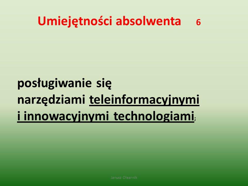 Umiejętności absolwenta 6 posługiwanie się narzędziami teleinformacyjnymi i innowacyjnymi technologiami ; Janusz Olearnik