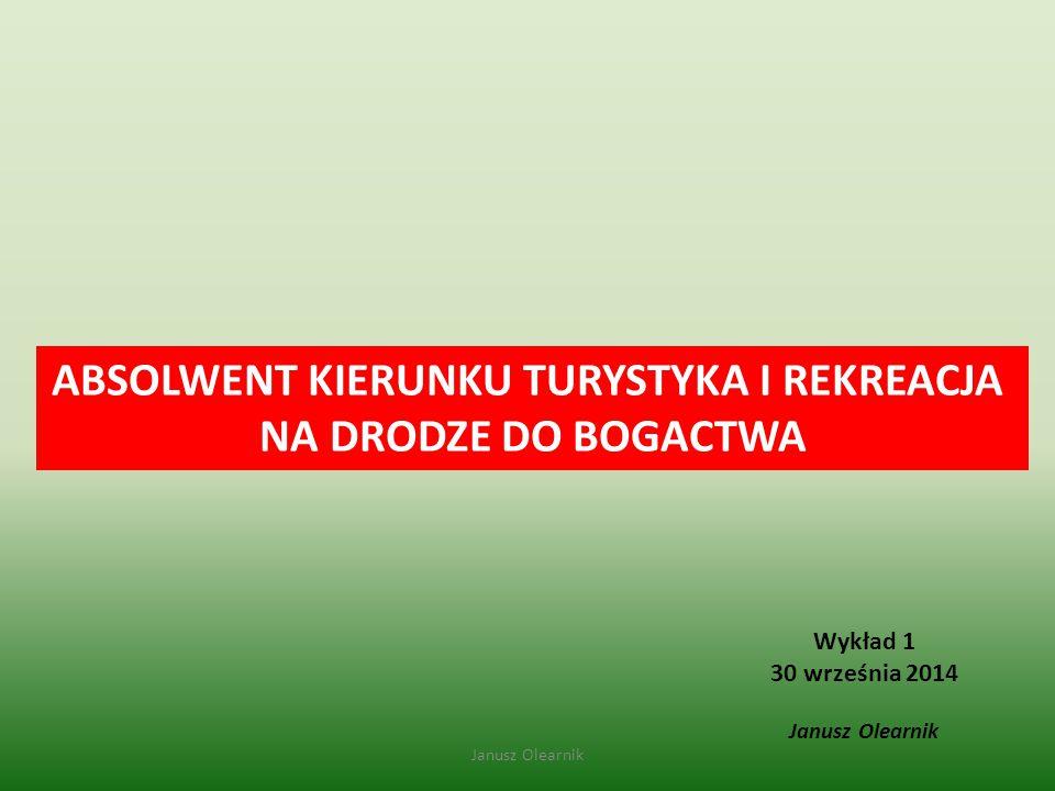 Wykład 1 30 września 2014 Janusz Olearnik ABSOLWENT KIERUNKU TURYSTYKA I REKREACJA NA DRODZE DO BOGACTWA Janusz Olearnik