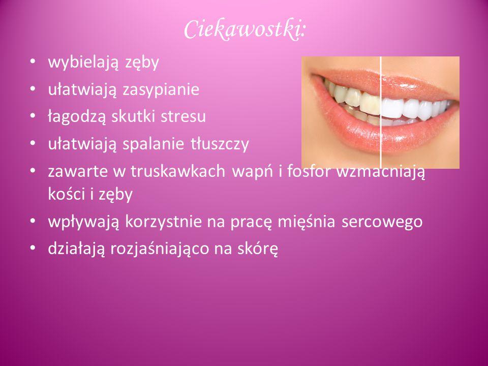 Ciekawostki: wybielają zęby ułatwiają zasypianie łagodzą skutki stresu ułatwiają spalanie tłuszczy zawarte w truskawkach wapń i fosfor wzmacniają kości i zęby wpływają korzystnie na pracę mięśnia sercowego działają rozjaśniająco na skórę