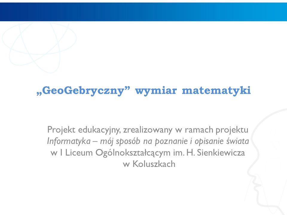 """""""GeoGebryczny"""" wymiar matematyki Projekt edukacyjny, zrealizowany w ramach projektu Informatyka – mój sposób na poznanie i opisanie świata w I Liceum"""